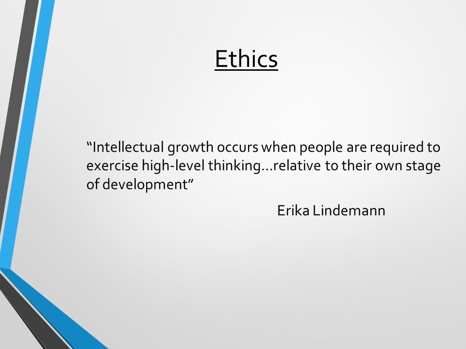 "Ethics ""Intellectual growth occurs when people are required to exercise high-level thinking…relative to their own stage of development"" Erika Lindeman"