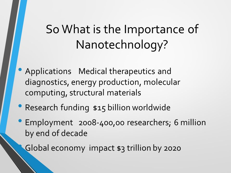So What is the Importance of Nanotechnology? Applications Medical therapeutics and diagnostics, energy production, molecular computing, structural mat