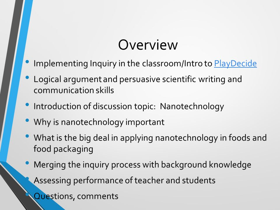 Overview Implementing Inquiry in the classroom/Intro to PlayDecidePlayDecide Logical argument and persuasive scientific writing and communication skills Introduction of discussion topic: Nanotechnology Why is nanotechnology important What is the big deal in applying nanotechnology in foods and food packaging Merging the inquiry process with background knowledge Assessing performance of teacher and students Questions, comments