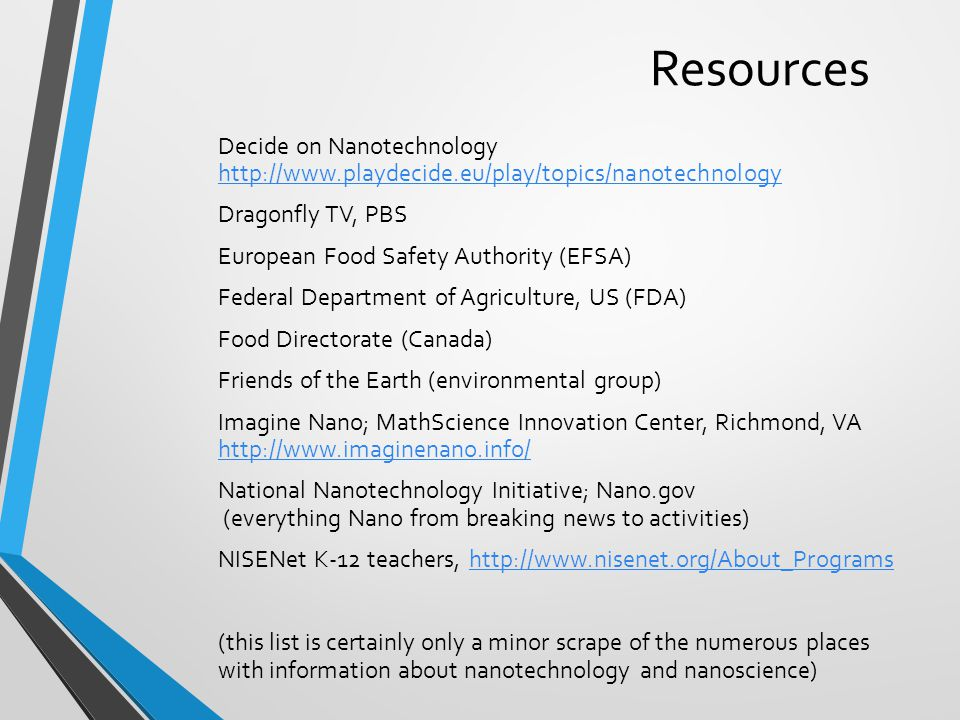 Resources Decide on Nanotechnology http://www.playdecide.eu/play/topics/nanotechnology http://www.playdecide.eu/play/topics/nanotechnology Dragonfly TV, PBS European Food Safety Authority (EFSA) Federal Department of Agriculture, US (FDA) Food Directorate (Canada) Friends of the Earth (environmental group) Imagine Nano; MathScience Innovation Center, Richmond, VA http://www.imaginenano.info/ http://www.imaginenano.info/ National Nanotechnology Initiative; Nano.gov (everything Nano from breaking news to activities) NISENet K-12 teachers, http://www.nisenet.org/About_Programshttp://www.nisenet.org/About_Programs (this list is certainly only a minor scrape of the numerous places with information about nanotechnology and nanoscience)