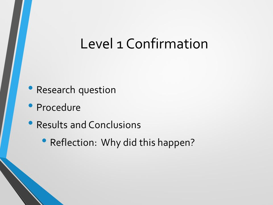 Level 1 Confirmation Research question Procedure Results and Conclusions Reflection: Why did this happen?