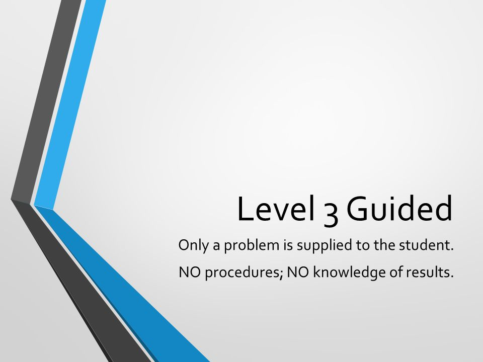 Level 3 Guided Only a problem is supplied to the student. NO procedures; NO knowledge of results.