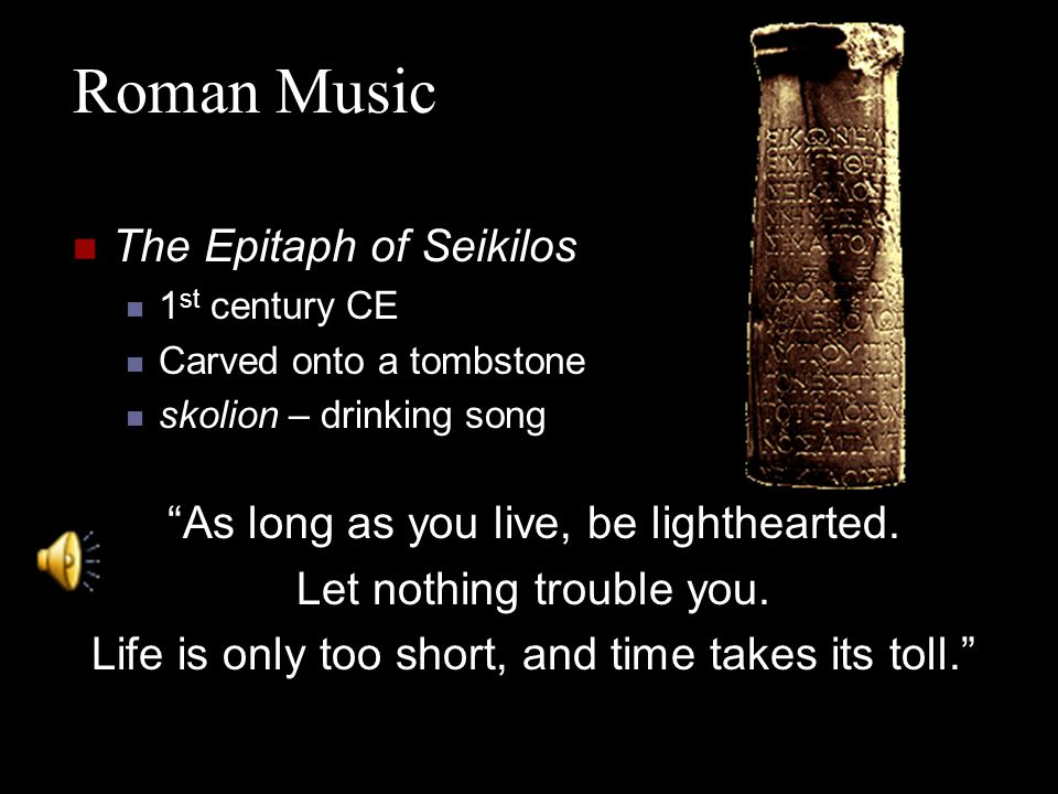 The Epitaph of Seikilos 1 st century CE Carved onto a tombstone skolion – drinking song As long as you live, be lighthearted.