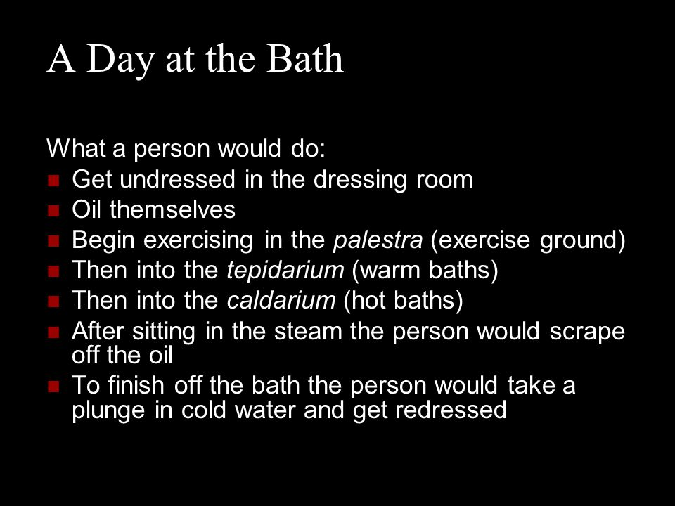 What a person would do: Get undressed in the dressing room Oil themselves Begin exercising in the palestra (exercise ground) Then into the tepidarium (warm baths) Then into the caldarium (hot baths) After sitting in the steam the person would scrape off the oil To finish off the bath the person would take a plunge in cold water and get redressed A Day at the Bath