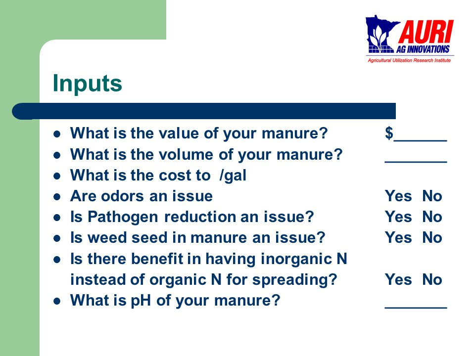 Inputs What is the value of your manure $______ What is the volume of your manure _______ What is the cost to /gal Are odors an issueYes No Is Pathogen reduction an issue Yes No Is weed seed in manure an issue Yes No Is there benefit in having inorganic N instead of organic N for spreading Yes No What is pH of your manure _______
