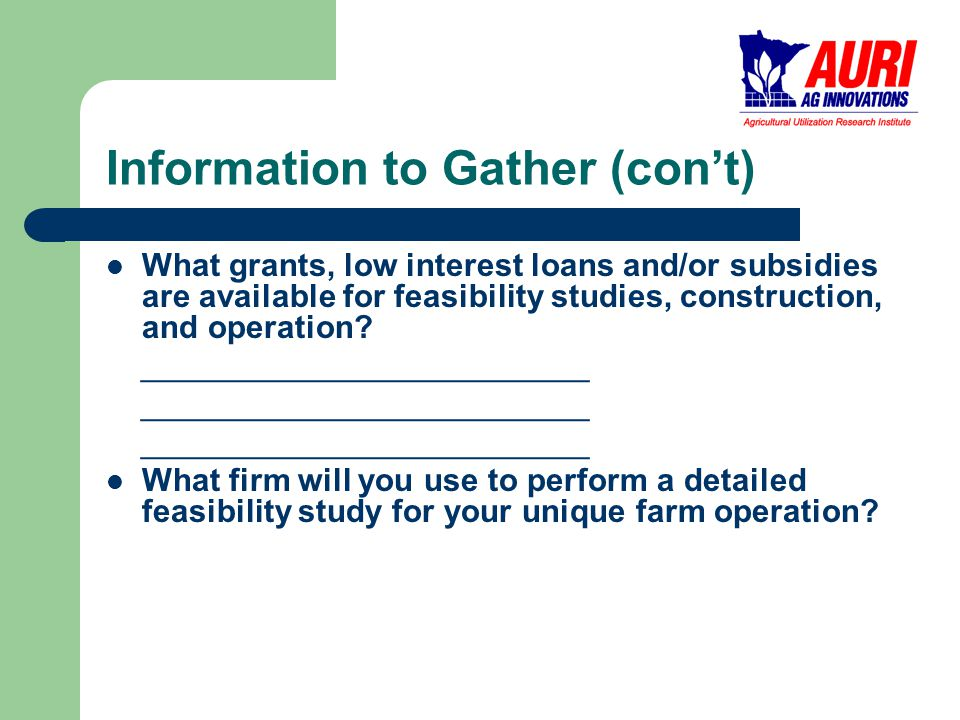 Information to Gather (con't) What grants, low interest loans and/or subsidies are available for feasibility studies, construction, and operation.
