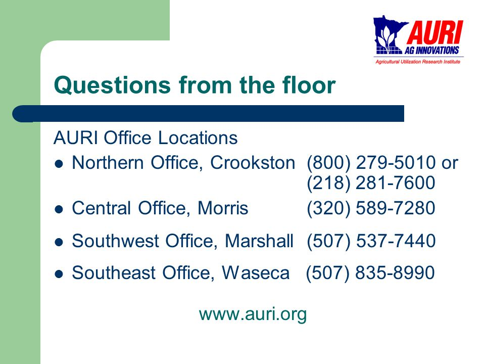 Questions from the floor AURI Office Locations Northern Office, Crookston (800) 279-5010 or (218) 281-7600 Central Office, Morris (320) 589-7280 Southwest Office, Marshall (507) 537-7440 Southeast Office, Waseca (507) 835-8990 www.auri.org