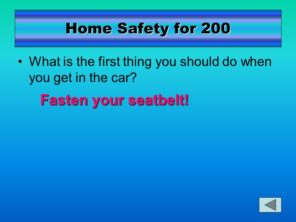 Home Safety for 200 What is the first thing you should do when you get in the car.