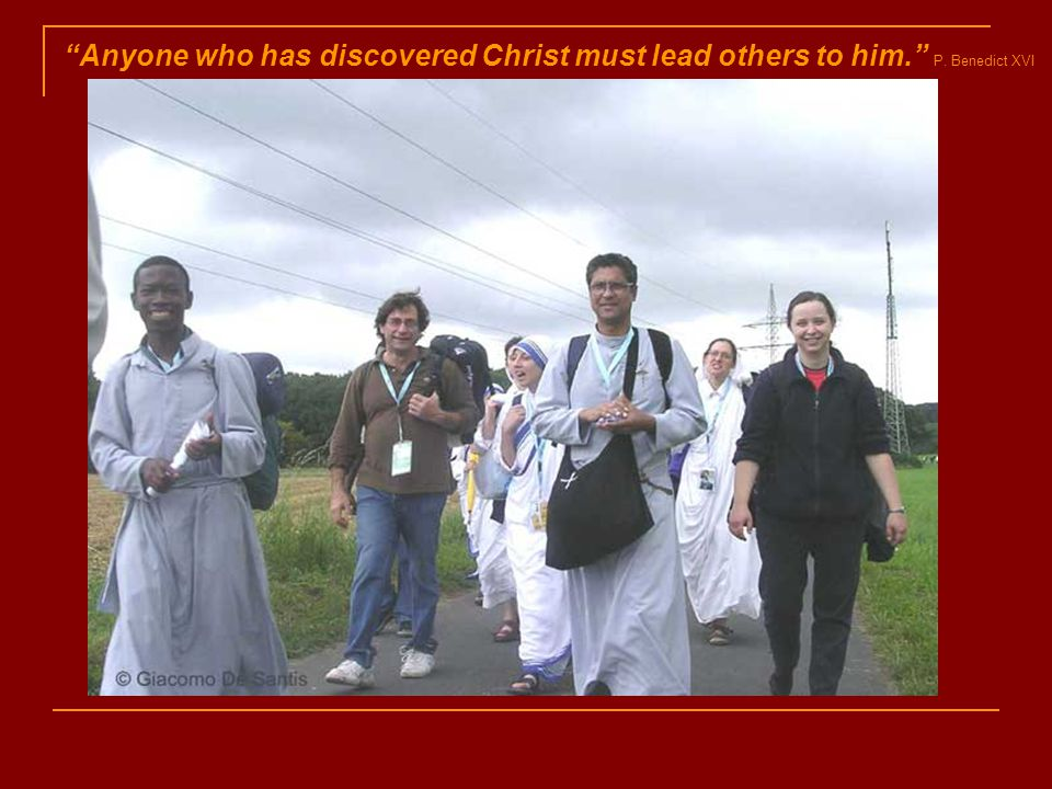 Anyone who has discovered Christ must lead others to him. P. Benedict XVI
