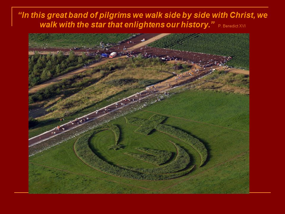 In this great band of pilgrims we walk side by side with Christ, we walk with the star that enlightens our history. P.