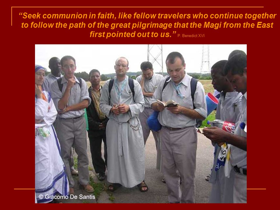 Seek communion in faith, like fellow travelers who continue together to follow the path of the great pilgrimage that the Magi from the East first pointed out to us. P.
