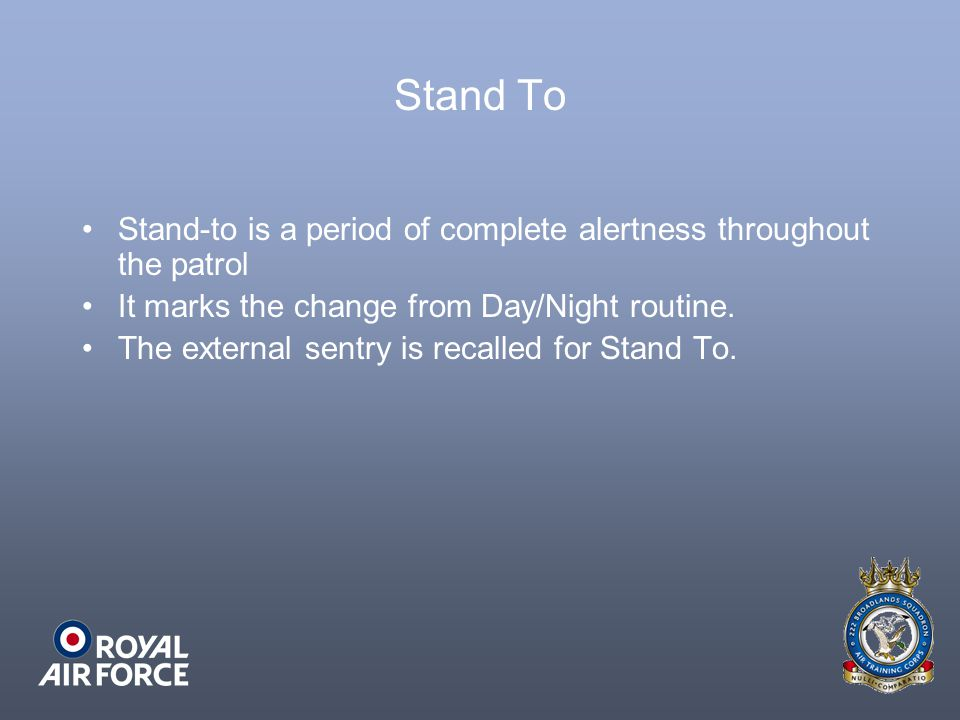 Stand To Stand-to is a period of complete alertness throughout the patrol It marks the change from Day/Night routine. The external sentry is recalled