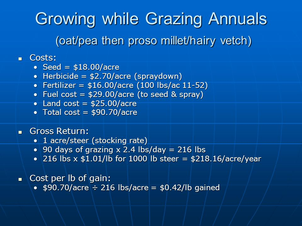 Growing while Grazing Annuals (oat/pea then proso millet/hairy vetch) Costs: Costs: Seed = $18.00/acreSeed = $18.00/acre Herbicide = $2.70/acre (spraydown)Herbicide = $2.70/acre (spraydown) Fertilizer = $16.00/acre (100 lbs/ac 11-52)Fertilizer = $16.00/acre (100 lbs/ac 11-52) Fuel cost = $29.00/acre (to seed & spray)Fuel cost = $29.00/acre (to seed & spray) Land cost = $25.00/acreLand cost = $25.00/acre Total cost = $90.70/acreTotal cost = $90.70/acre Gross Return: Gross Return: 1 acre/steer (stocking rate)1 acre/steer (stocking rate) 90 days of grazing x 2.4 lbs/day = 216 lbs90 days of grazing x 2.4 lbs/day = 216 lbs 216 lbs x $1.01/lb for 1000 lb steer = $218.16/acre/year216 lbs x $1.01/lb for 1000 lb steer = $218.16/acre/year Cost per lb of gain: Cost per lb of gain: $90.70/acre ÷ 216 lbs/acre = $0.42/lb gained$90.70/acre ÷ 216 lbs/acre = $0.42/lb gained