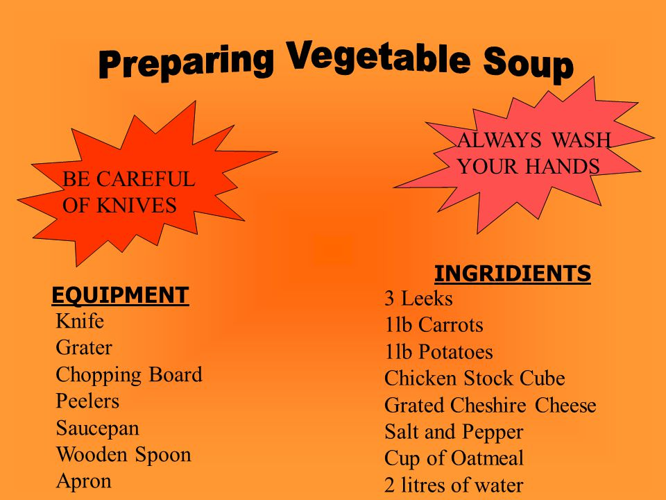 BE CAREFUL OF KNIVES ALWAYS WASH YOUR HANDS EQUIPMENT Knife Grater Chopping Board Peelers Saucepan Wooden Spoon Apron INGRIDIENTS 3 Leeks 1lb Carrots 1lb Potatoes Chicken Stock Cube Grated Cheshire Cheese Salt and Pepper Cup of Oatmeal 2 litres of water