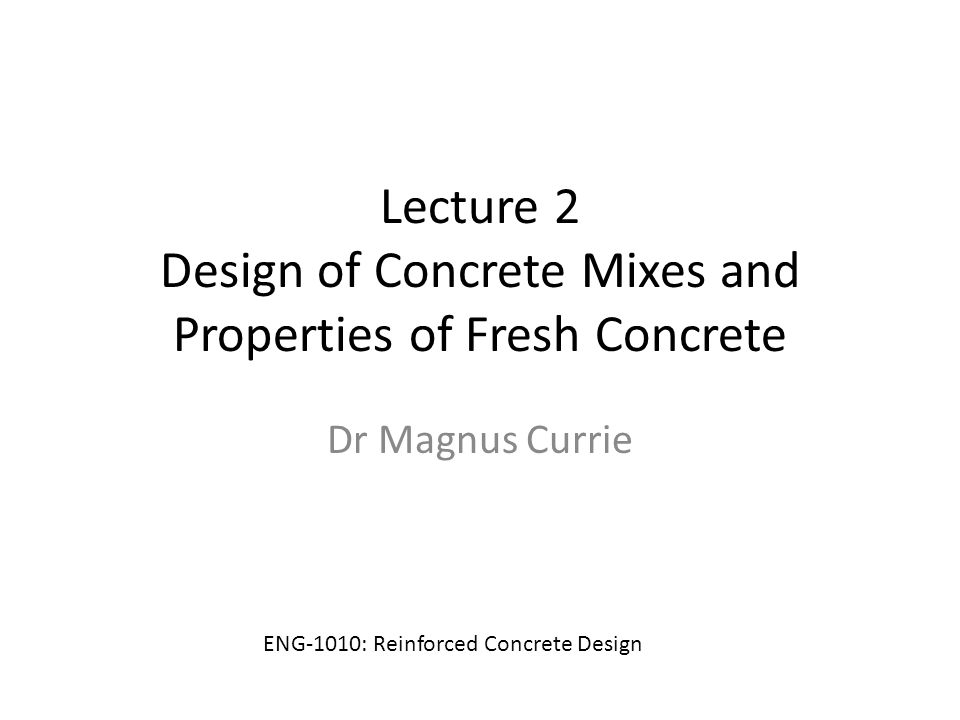 Lecture 2 Design of Concrete Mixes and Properties of Fresh Concrete Dr Magnus Currie ENG-1010: Reinforced Concrete Design