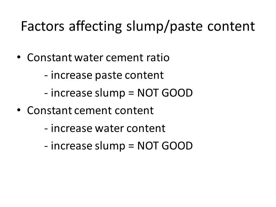 Factors affecting slump/paste content Constant water cement ratio - increase paste content - increase slump = NOT GOOD Constant cement content - increase water content - increase slump = NOT GOOD