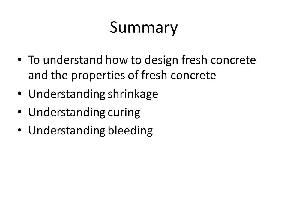 Summary To understand how to design fresh concrete and the properties of fresh concrete Understanding shrinkage Understanding curing Understanding bleeding