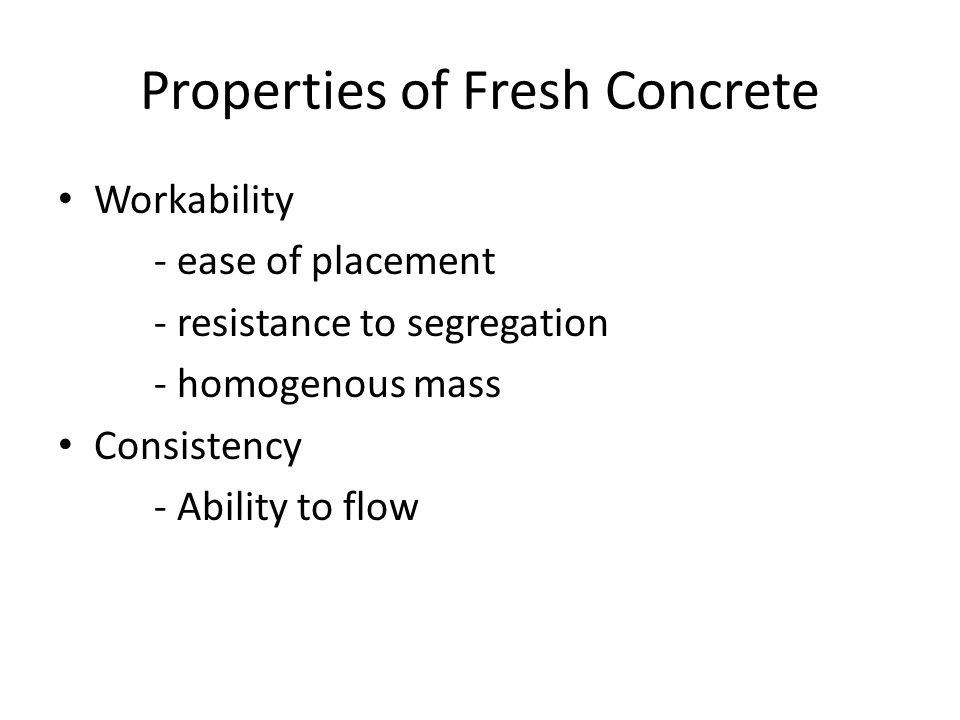 Properties of Fresh Concrete Workability - ease of placement - resistance to segregation - homogenous mass Consistency - Ability to flow
