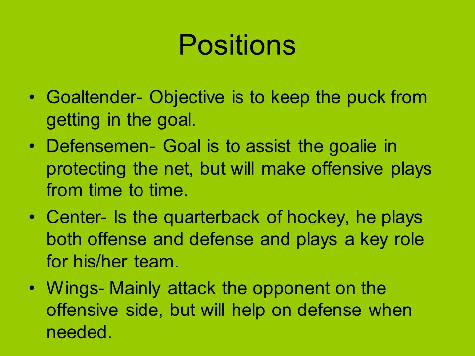 Positions Goaltender- Objective is to keep the puck from getting in the goal.