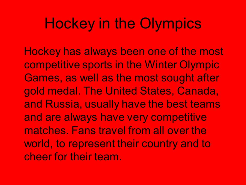 Hockey in the Olympics Hockey has always been one of the most competitive sports in the Winter Olympic Games, as well as the most sought after gold medal.