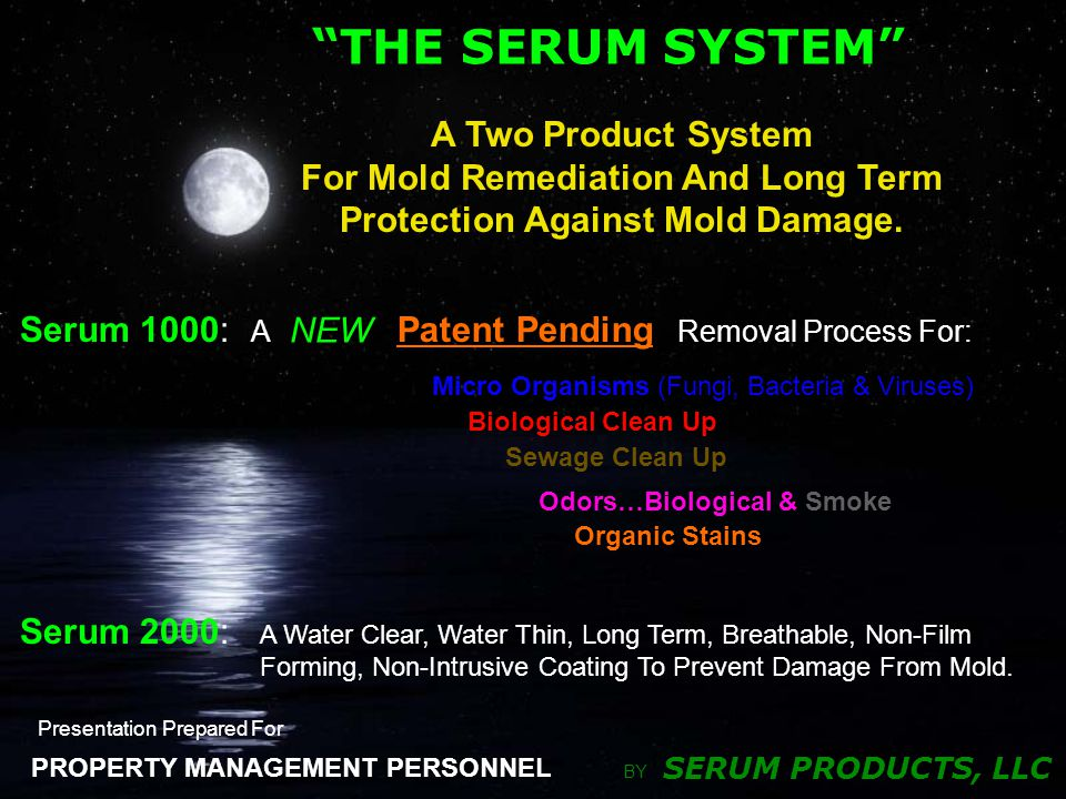 SERUM PRODUCTS, LLC PROPERTY MANAGEMENT PERSONNEL THE SERUM SYSTEM BY Presentation Prepared For A Removal Process For: Micro Organisms (Fungi, Bacteria & Viruses) Odors…Biological & Smoke Organic Stains Patent Pending NEW Sewage Clean Up Biological Clean Up Serum 1000: Serum 2000: A Water Clear, Water Thin, Long Term, Breathable, Non-Film Forming, Non-Intrusive Coating To Prevent Damage From Mold.