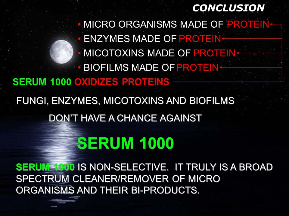 ENZYMES & MICOTOXINS SERUM 1000: -ENZYMES AND MICOTOXINS ARE MADE OF PROTEIN AND OTHER ORGANIC CHEMICALS CREATE MICOTOXINS FOR DEFENSE CREATE ENZYMES TO BREAK DOWN ORGANIC MATTER FOR FOOD (BIOFILM) MADE OF PROTEINS FUNGI: BRIGHTENS WOOD TO NEAR ORIGINAL COLOR OXIDIZES PROTEINS -Hydroxyl Radicals steal electrons from fungal material converting them to water (H 2 O) and carbon dioxide (CO 2 ) CREATES HYDROXYL RADICALS