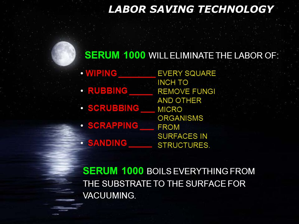 MICRO ORGANISMS CAN'T HIDE SERUM 1000 SERUM 1000 FOLLOWING PROTOCOL WILL REMOVE 99.8 TO 100% OF MICRO ORGANISMS IT WILL REMOVE SOME STAINS AND LIGHTEN OTHERS IT WILL LIGHTEN WOOD BACK TO NEAR ORIGINAL COLOR IT WILL FLOW INTO CRACKS AND CREVASSES TO BOIL MICRO ORGANISMS OUT TO THE SURFACE FOR VACUUMING IT WILL PENETRATE UP TO 4 5 MILS INTO SUBSTRATE BOILING THE MICRO ORGANISMS ROOTS (HYPHAE) OUT TO THE SURFACE FOR VACUUMING IS FORMULATED TO BREAK SURFACE TENSION ALLOWING IT TO PENETRATE INTO THE SUBSTRATE OF ANY POROUS SURFACE.