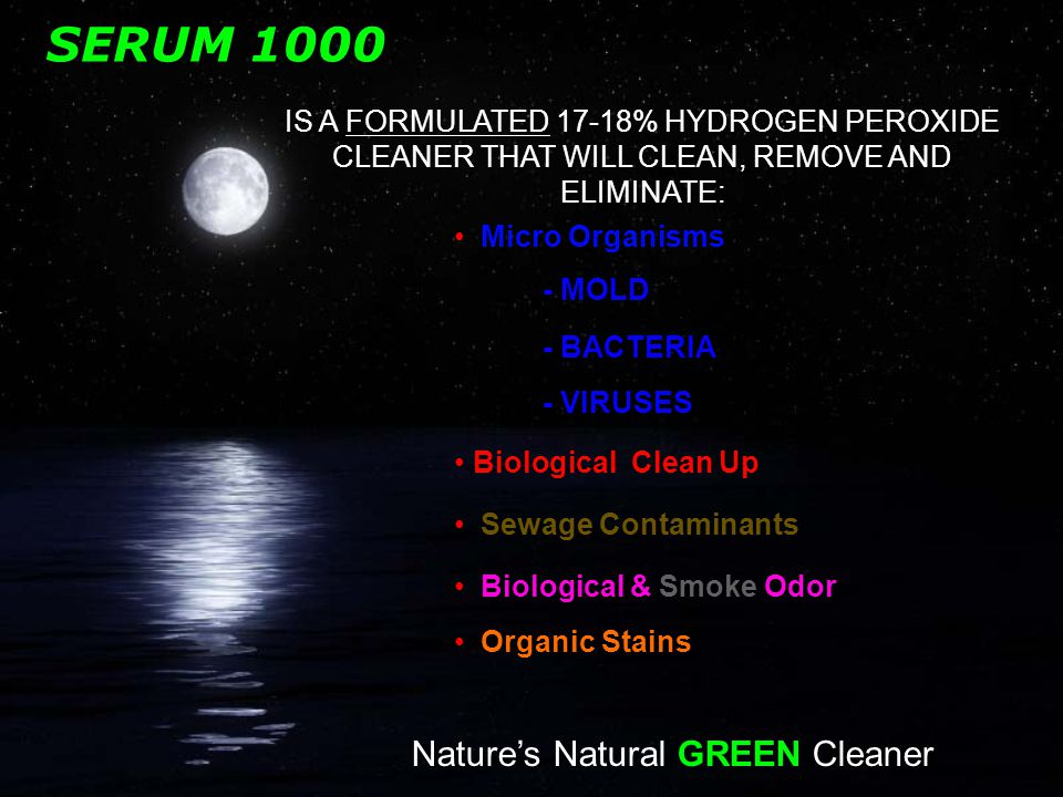 SERUM 1000 IS A FORMULATED 17-18% HYDROGEN PEROXIDE CLEANER THAT WILL CLEAN, REMOVE AND ELIMINATE: Micro Organisms - MOLD - BACTERIA - VIRUSES Sewage Contaminants Biological & Smoke Odor Biological Clean Up Organic Stains Nature's Natural GREEN Cleaner