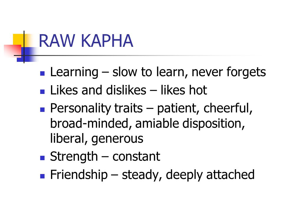 RAW KAPHA Learning – slow to learn, never forgets Likes and dislikes – likes hot Personality traits – patient, cheerful, broad-minded, amiable disposition, liberal, generous Strength – constant Friendship – steady, deeply attached