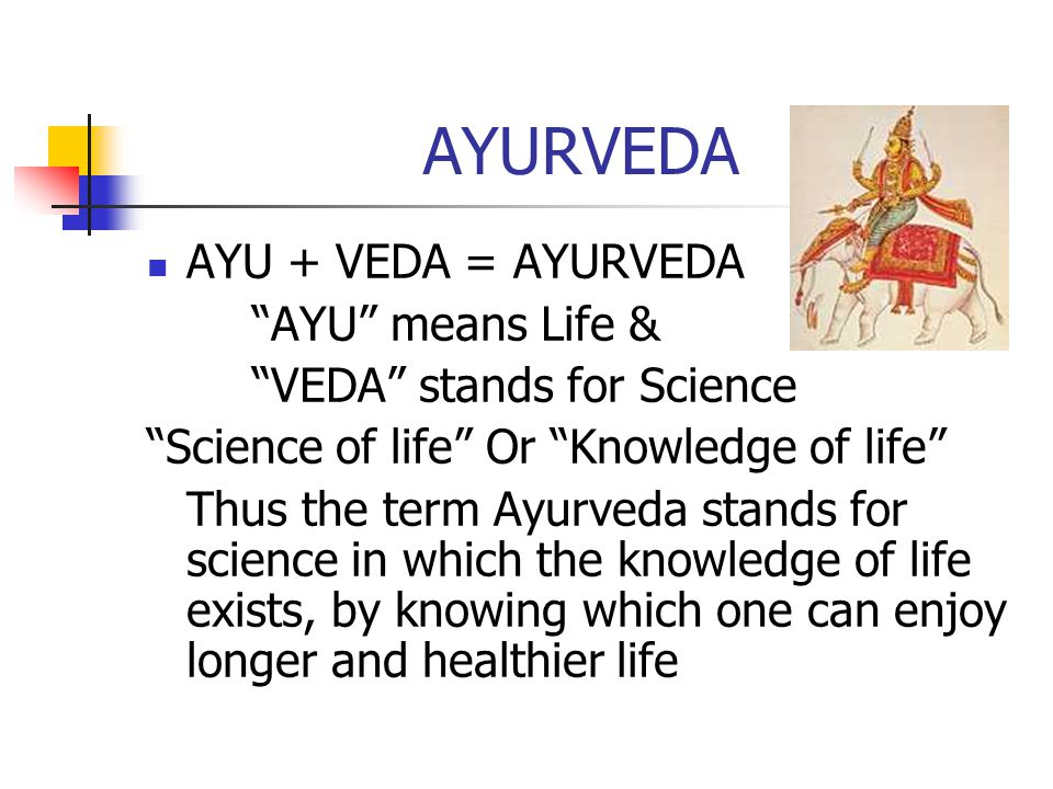 AYURVEDA AYU + VEDA = AYURVEDA AYU means Life & VEDA stands for Science Science of life Or Knowledge of life Thus the term Ayurveda stands for science in which the knowledge of life exists, by knowing which one can enjoy longer and healthier life