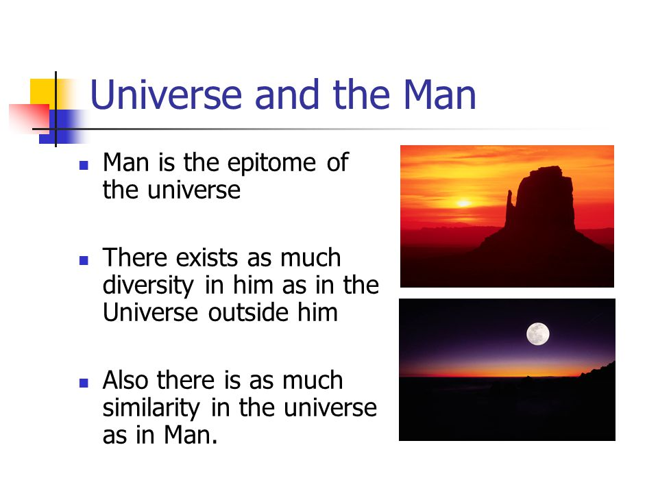 Universe and the Man Man is the epitome of the universe There exists as much diversity in him as in the Universe outside him Also there is as much similarity in the universe as in Man.