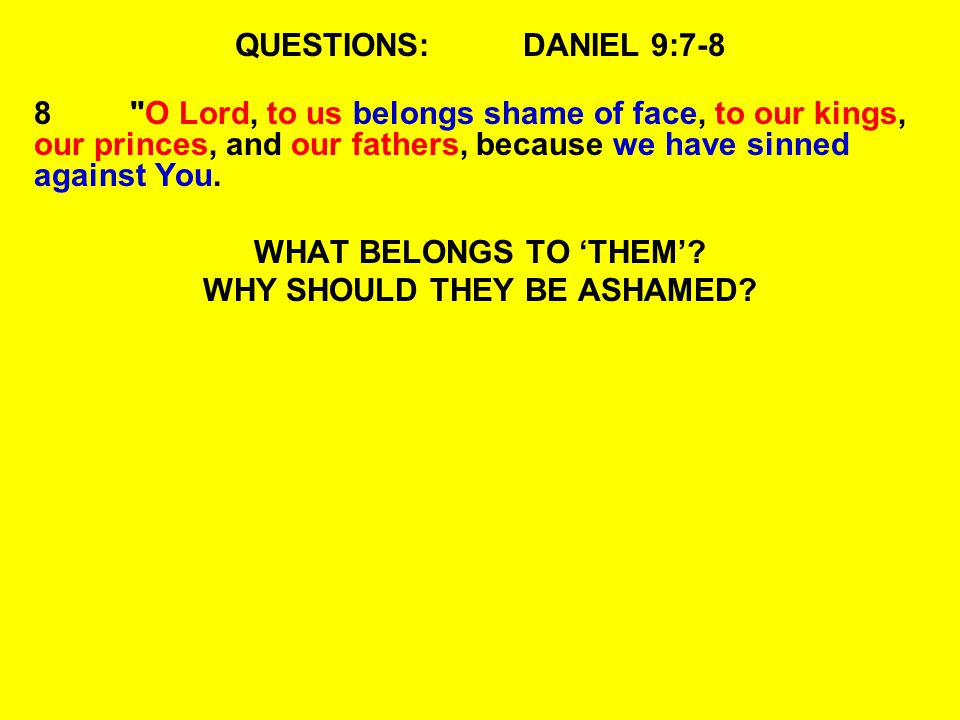 QUESTIONS:DANIEL 9:7-8 8 O Lord, to us belongs shame of face, to our kings, our princes, and our fathers, because we have sinned against You.