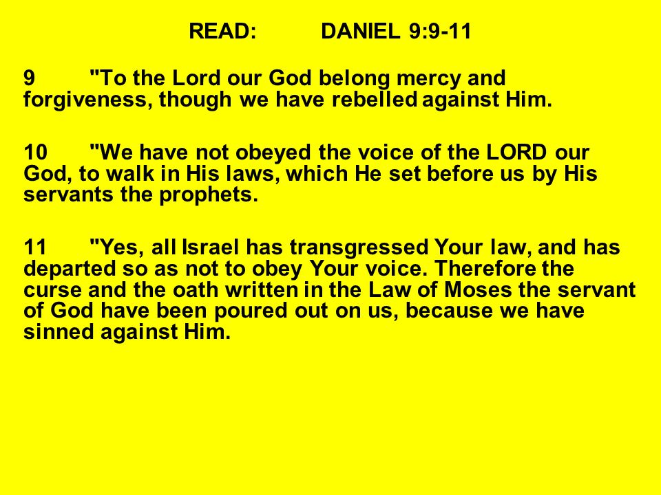 READ:DANIEL 9:9-11 9 To the Lord our God belong mercy and forgiveness, though we have rebelled against Him.