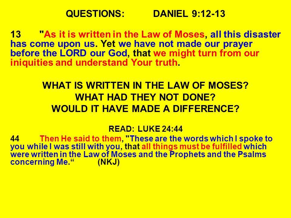 QUESTIONS:DANIEL 9:12-13 13 As it is written in the Law of Moses, all this disaster has come upon us.