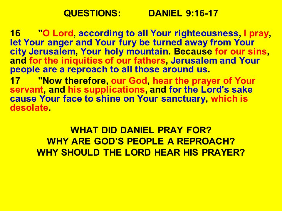 QUESTIONS:DANIEL 9:16-17 16 O Lord, according to all Your righteousness, I pray, let Your anger and Your fury be turned away from Your city Jerusalem, Your holy mountain.