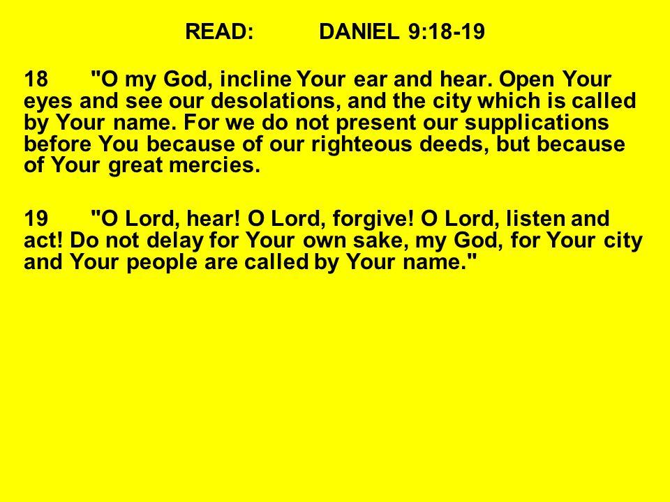 READ:DANIEL 9:18-19 18 O my God, incline Your ear and hear.