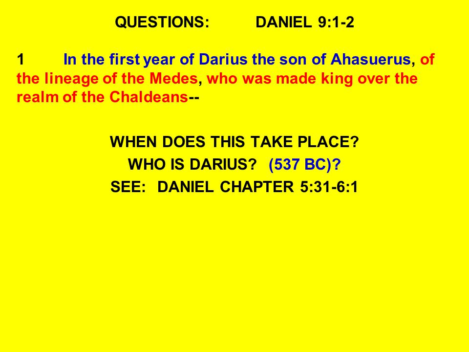 QUESTIONS:DANIEL 9:1-2 1In the first year of Darius the son of Ahasuerus, of the lineage of the Medes, who was made king over the realm of the Chaldeans-- WHEN DOES THIS TAKE PLACE.