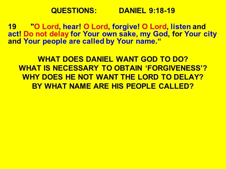 QUESTIONS:DANIEL 9:18-19 19 O Lord, hear. O Lord, forgive.