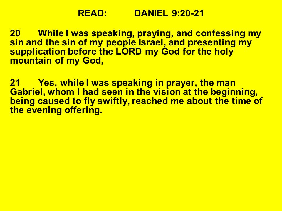 READ:DANIEL 9:20-21 20While I was speaking, praying, and confessing my sin and the sin of my people Israel, and presenting my supplication before the LORD my God for the holy mountain of my God, 21Yes, while I was speaking in prayer, the man Gabriel, whom I had seen in the vision at the beginning, being caused to fly swiftly, reached me about the time of the evening offering.