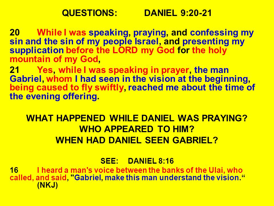 QUESTIONS:DANIEL 9:20-21 20While I was speaking, praying, and confessing my sin and the sin of my people Israel, and presenting my supplication before the LORD my God for the holy mountain of my God, 21Yes, while I was speaking in prayer, the man Gabriel, whom I had seen in the vision at the beginning, being caused to fly swiftly, reached me about the time of the evening offering.