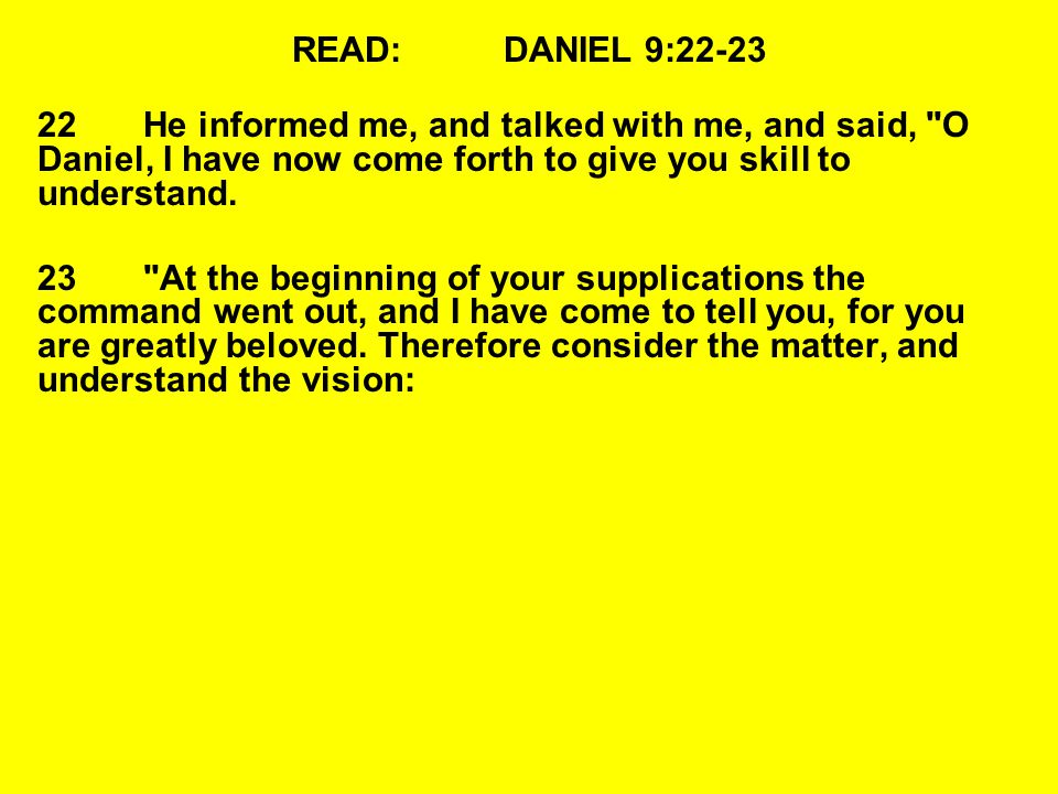 READ:DANIEL 9:22-23 22He informed me, and talked with me, and said, O Daniel, I have now come forth to give you skill to understand.