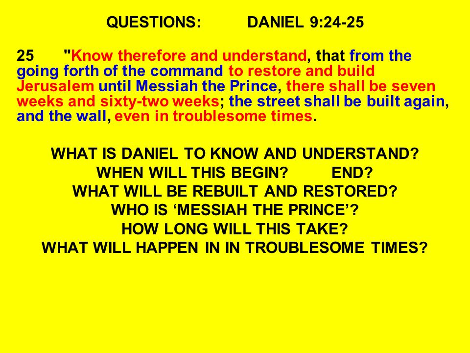 QUESTIONS:DANIEL 9:24-25 25 Know therefore and understand, that from the going forth of the command to restore and build Jerusalem until Messiah the Prince, there shall be seven weeks and sixty-two weeks; the street shall be built again, and the wall, even in troublesome times.