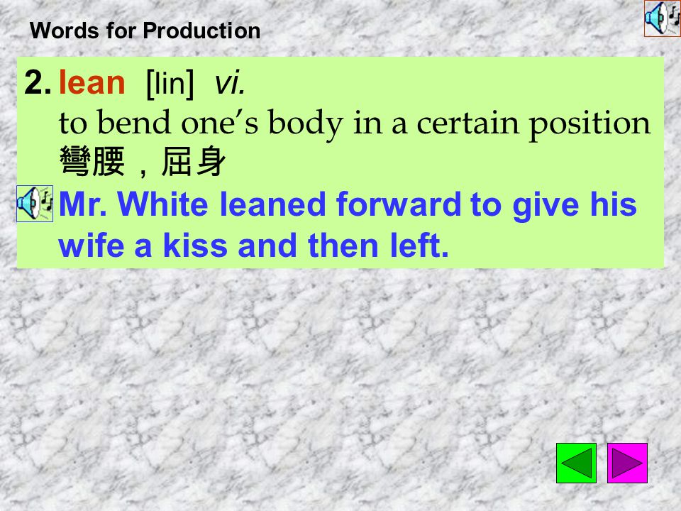 Words for Production 2.lean [ lin ] vi.to bend one's body in a certain position 彎腰,屈身 Mr.