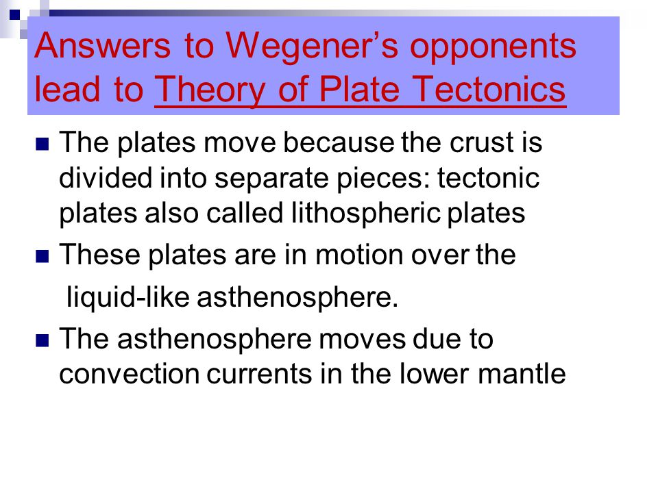 Answers to Wegener's opponents lead to Theory of Plate Tectonics The plates move because the crust is divided into separate pieces: tectonic plates also called lithospheric plates These plates are in motion over the liquid-like asthenosphere.