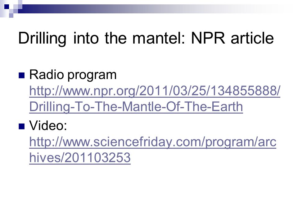 Drilling into the mantel: NPR article Radio program http://www.npr.org/2011/03/25/134855888/ Drilling-To-The-Mantle-Of-The-Earth http://www.npr.org/20