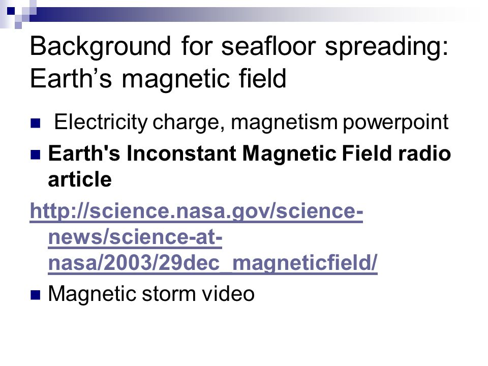 Background for seafloor spreading: Earth's magnetic field Electricity charge, magnetism powerpoint Earth s Inconstant Magnetic Field radio article http://science.nasa.gov/science- news/science-at- nasa/2003/29dec_magneticfield/ Magnetic storm video
