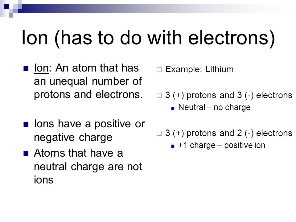 Ion (has to do with electrons)  Example: Lithium  3 (+) protons and 3 (-) electrons Neutral – no charge  3 (+) protons and 2 (-) electrons +1 charge – positive ion Ion: An atom that has an unequal number of protons and electrons.