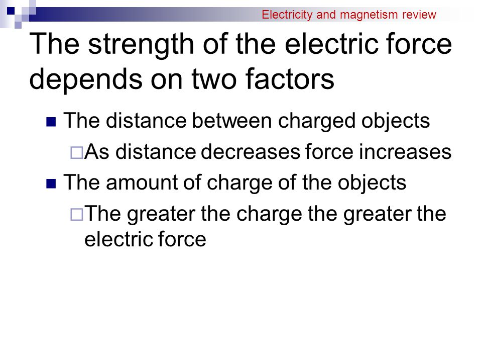 The strength of the electric force depends on two factors The distance between charged objects  As distance decreases force increases The amount of charge of the objects  The greater the charge the greater the electric force Electricity and magnetism review