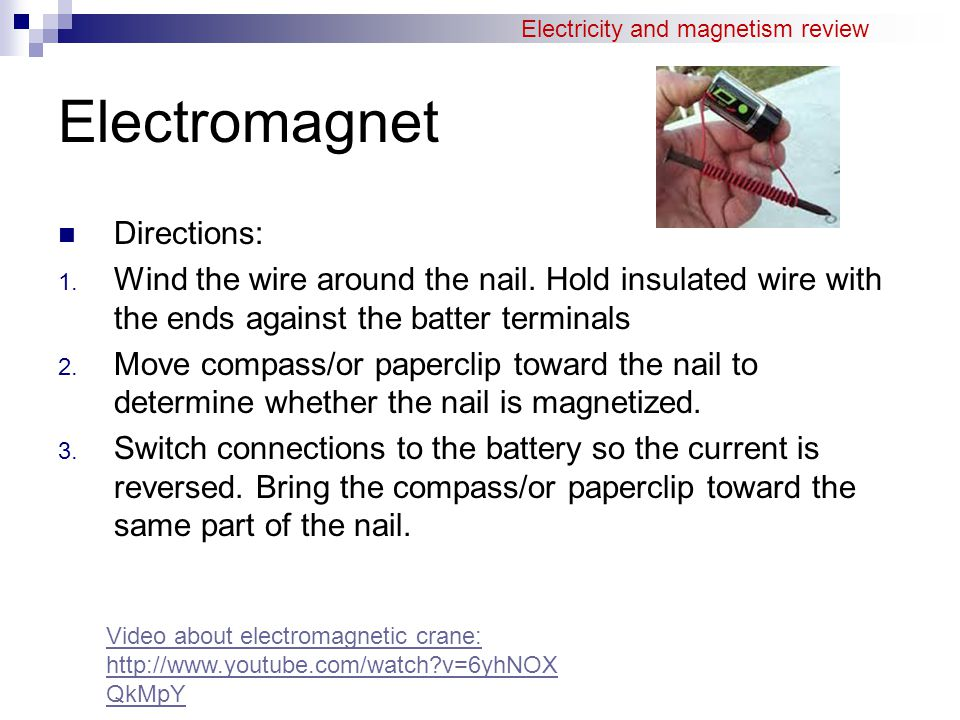 Electromagnet Directions: 1. Wind the wire around the nail. Hold insulated wire with the ends against the batter terminals 2. Move compass/or papercli