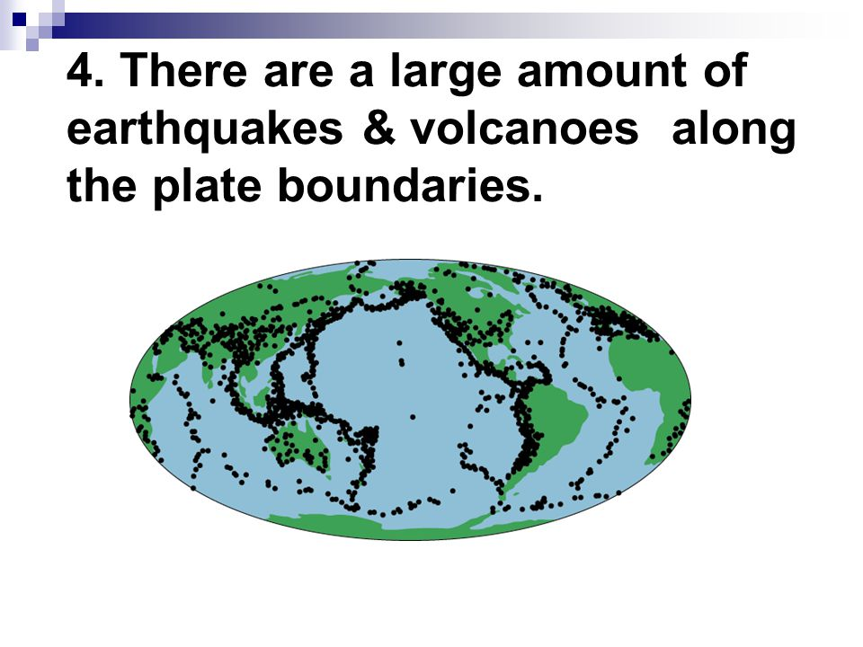 4. There are a large amount of earthquakes & volcanoes along the plate boundaries.